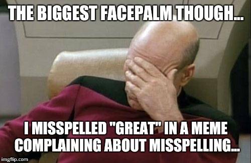 "Captain Picard Facepalm Meme | THE BIGGEST FACEPALM THOUGH... I MISSPELLED ""GREAT"" IN A MEME COMPLAINING ABOUT MISSPELLING... 