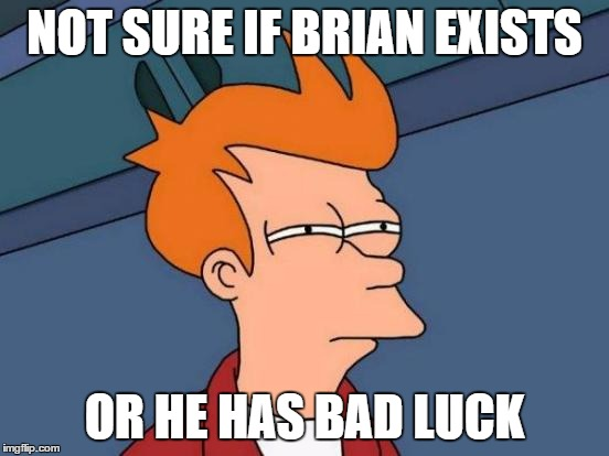 Futurama Fry Meme | NOT SURE IF BRIAN EXISTS OR HE HAS BAD LUCK | image tagged in memes,futurama fry | made w/ Imgflip meme maker