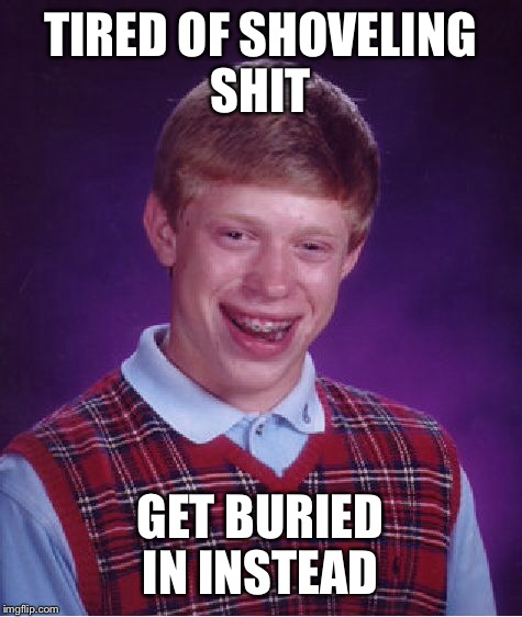 Bad Luck Brian Meme | TIRED OF SHOVELING SHIT GET BURIED IN INSTEAD | image tagged in memes,bad luck brian | made w/ Imgflip meme maker