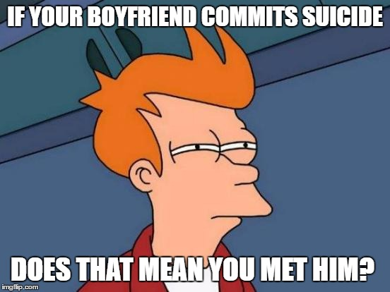 Futurama Fry Meme | IF YOUR BOYFRIEND COMMITS SUICIDE DOES THAT MEAN YOU MET HIM? | image tagged in memes,futurama fry | made w/ Imgflip meme maker