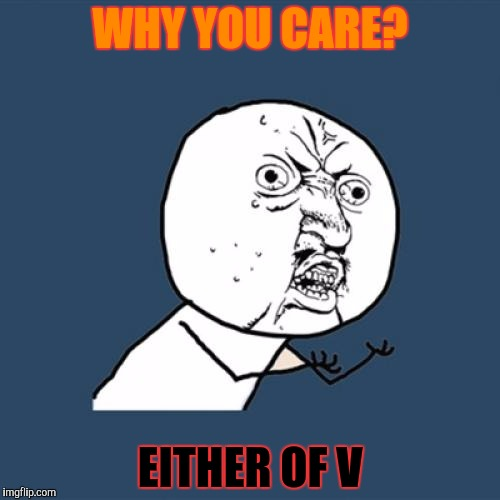 Y U No Meme | WHY YOU CARE? EITHER OF V | image tagged in memes,y u no | made w/ Imgflip meme maker