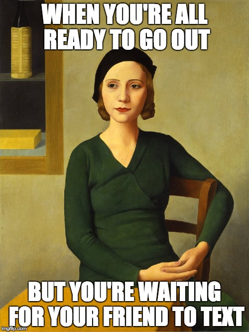 Ready to go out | WHEN YOU'RE ALL READY TO GO OUT BUT YOU'RE WAITING FOR YOUR FRIEND TO TEXT | image tagged in memes,classic,painting | made w/ Imgflip meme maker