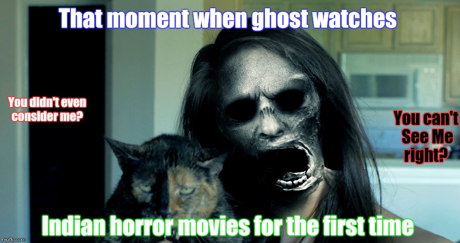 Ghost meme | That moment when ghost watches Indian horror movies for the first time You didn't even consider me? You can't See Me right? | image tagged in memes about memes | made w/ Imgflip meme maker
