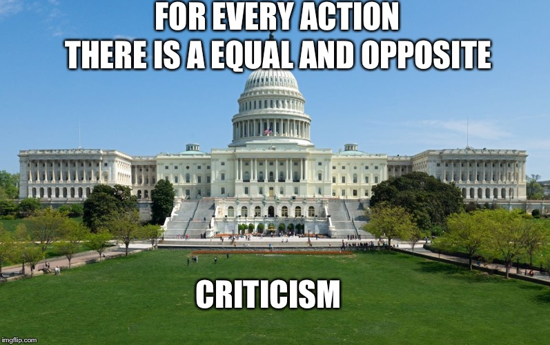 capitol hill | FOR EVERY ACTION CRITICISM THERE IS A EQUAL AND OPPOSITE | image tagged in capitol hill | made w/ Imgflip meme maker
