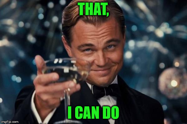 Leonardo Dicaprio Cheers Meme | THAT, I CAN DO | image tagged in memes,leonardo dicaprio cheers | made w/ Imgflip meme maker