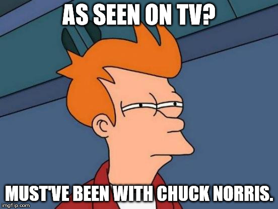 Futurama Fry Meme | AS SEEN ON TV? MUST'VE BEEN WITH CHUCK NORRIS. | image tagged in memes,futurama fry | made w/ Imgflip meme maker