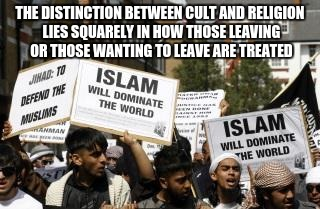 THE DISTINCTION BETWEEN CULT AND RELIGION LIES SQUARELY IN HOW THOSE LEAVING OR THOSE WANTING TO LEAVE ARE TREATED | image tagged in muslim islam animals | made w/ Imgflip meme maker