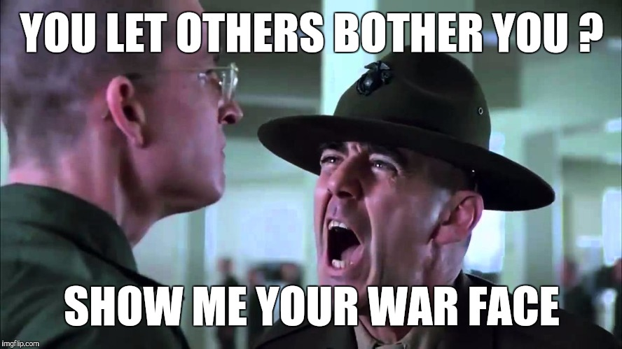 Memes | YOU LET OTHERS BOTHER YOU ? SHOW ME YOUR WAR FACE | image tagged in memes | made w/ Imgflip meme maker
