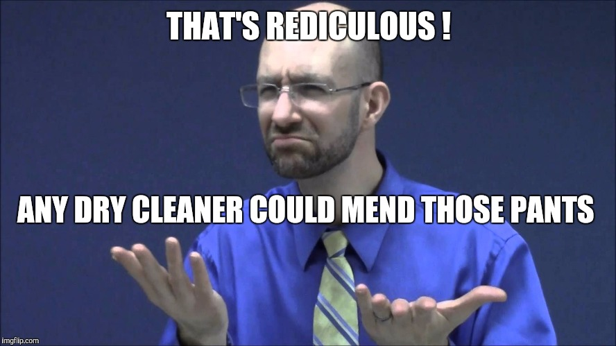Memes | THAT'S REDICULOUS ! ANY DRY CLEANER COULD MEND THOSE PANTS | image tagged in memes | made w/ Imgflip meme maker