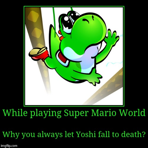 Yoshi betrayal | While playing Super Mario World | Why you always let Yoshi fall to death? | image tagged in funny,demotivationals | made w/ Imgflip demotivational maker