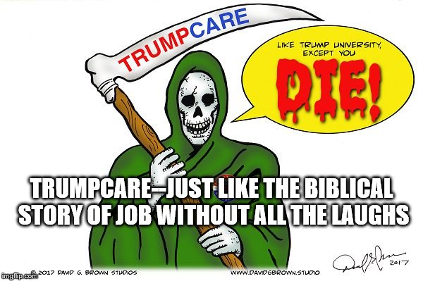TRUMPCARE--JUST LIKE THE BIBLICAL STORY OF JOB WITHOUT ALL THE LAUGHS | image tagged in trupcare | made w/ Imgflip meme maker