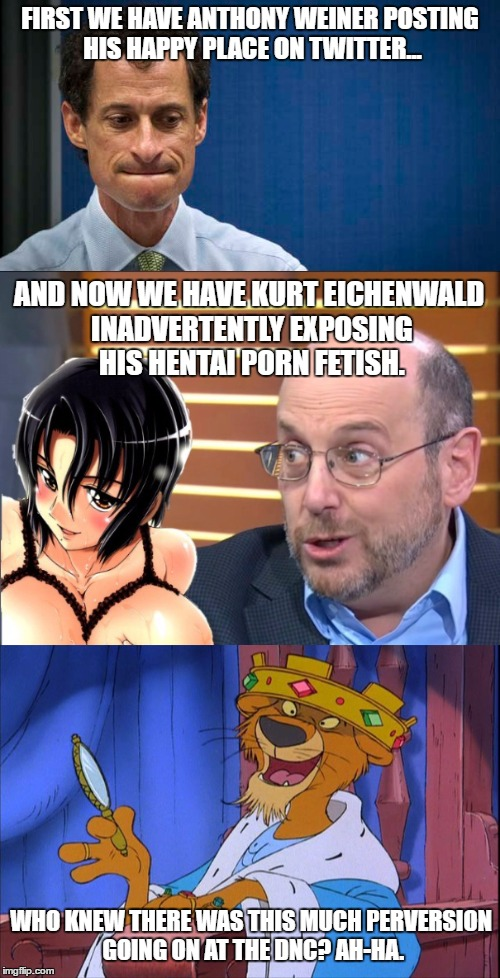DNC Perversion | FIRST WE HAVE ANTHONY WEINER POSTING HIS HAPPY PLACE ON TWITTER... AND NOW WE HAVE KURT EICHENWALD INADVERTENTLY EXPOSING HIS HENTAI PORN FE | image tagged in dnc,democrats,prince john,politics lol,politics | made w/ Imgflip meme maker