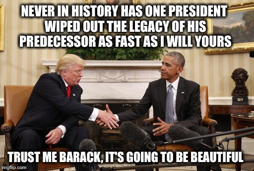 Well, that explains the awkward handshake!  Lol | NEVER IN HISTORY HAS ONE PRESIDENT WIPED OUT THE LEGACY OF HIS PREDECESSOR AS FAST AS I WILL YOURS TRUST ME BARACK, IT'S GOING TO BE BEAUTIF | image tagged in trump obama handshake,obama legacy,paris agreement,obamacare | made w/ Imgflip meme maker