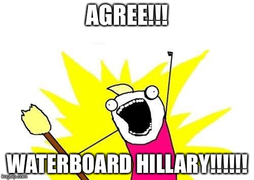 X All The Y Meme | AGREE!!! WATERBOARD HILLARY!!!!!! | image tagged in memes,x all the y | made w/ Imgflip meme maker
