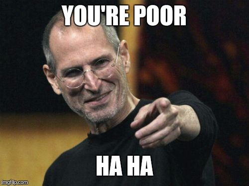Steve Jobs | YOU'RE POOR HA HA | image tagged in memes,steve jobs | made w/ Imgflip meme maker