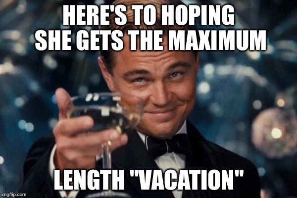 "Leonardo Dicaprio Cheers Meme | HERE'S TO HOPING SHE GETS THE MAXIMUM LENGTH ""VACATION"" 