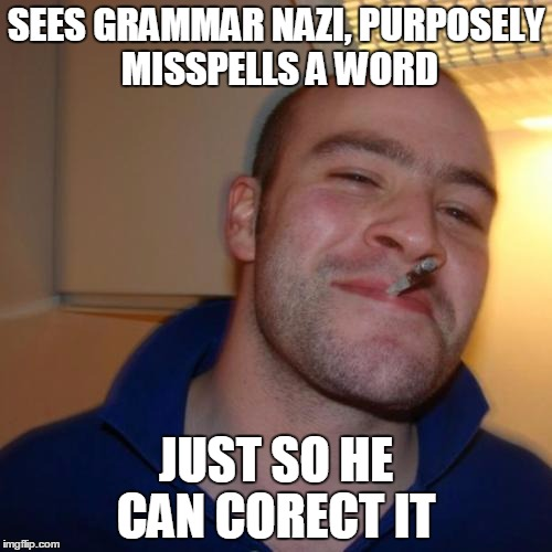 Good Guy Greg Meme | SEES GRAMMAR NAZI, PURPOSELY MISSPELLS A WORD JUST SO HE CAN CORECT IT | image tagged in memes,good guy greg | made w/ Imgflip meme maker