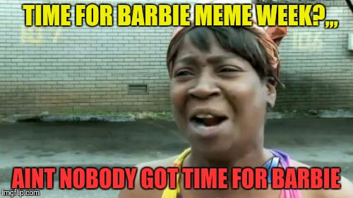 Aint Nobody Got Time For That Meme | TIME FOR BARBIE MEME WEEK?,,, AINT NOBODY GOT TIME FOR BARBIE | image tagged in memes,aint nobody got time for that | made w/ Imgflip meme maker