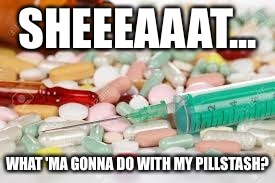 SHEEEAAAT... WHAT 'MA GONNA DO WITH MY PILLSTASH? | made w/ Imgflip meme maker