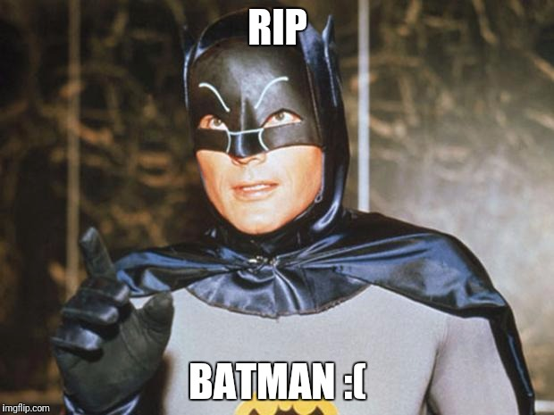Batman-Adam West | RIP BATMAN :( | image tagged in batman-adam west | made w/ Imgflip meme maker