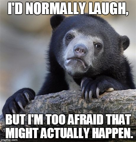 Confession Bear Meme | I'D NORMALLY LAUGH, BUT I'M TOO AFRAID THAT MIGHT ACTUALLY HAPPEN. | image tagged in memes,confession bear | made w/ Imgflip meme maker