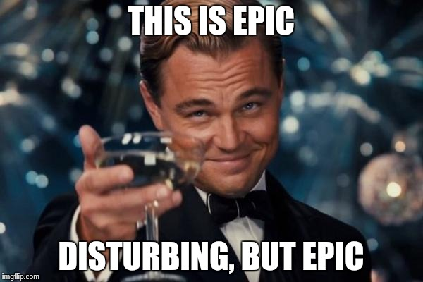 Leonardo Dicaprio Cheers Meme | THIS IS EPIC DISTURBING, BUT EPIC | image tagged in memes,leonardo dicaprio cheers | made w/ Imgflip meme maker
