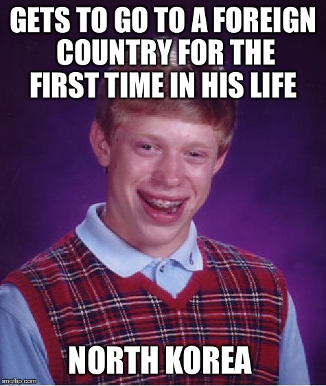 Bad Luck Brian Meme | GETS TO GO TO A FOREIGN COUNTRY FOR THE FIRST TIME IN HIS LIFE NORTH KOREA | image tagged in memes,bad luck brian,north korea,traveling,foreign country | made w/ Imgflip meme maker