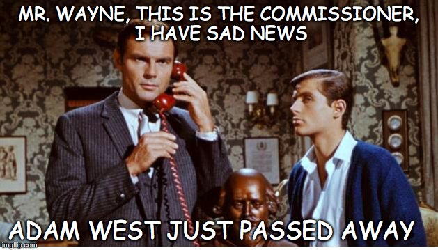 MR. WAYNE, THIS IS THE COMMISSIONER, I HAVE SAD NEWS ADAM WEST JUST PASSED AWAY | image tagged in adam west | made w/ Imgflip meme maker