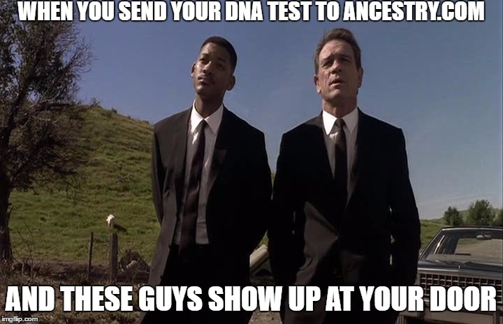 WHEN YOU SEND YOUR DNA TEST TO ANCESTRY.COM AND THESE GUYS SHOW UP AT YOUR DOOR | image tagged in men in black humour | made w/ Imgflip meme maker