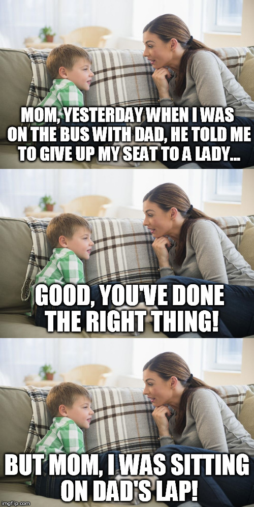 take a seat | MOM, YESTERDAY WHEN I WAS ON THE BUS WITH DAD, HE TOLD ME TO GIVE UP MY SEAT TO A LADY... BUT MOM, I WAS SITTING ON DAD'S LAP! GOOD, YOU'VE  | image tagged in bus,funny | made w/ Imgflip meme maker