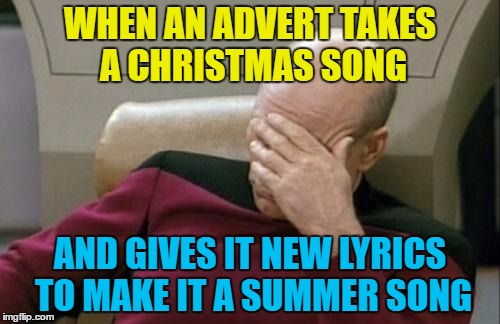Hopefully this isn't going to be a trend... | WHEN AN ADVERT TAKES A CHRISTMAS SONG AND GIVES IT NEW LYRICS TO MAKE IT A SUMMER SONG | image tagged in memes,captain picard facepalm,christmas songs,boots,wizzard,adverts | made w/ Imgflip meme maker