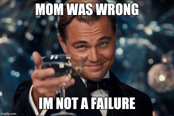 Leonardo Dicaprio Cheers Meme | MOM WAS WRONG IM NOT A FAILURE | image tagged in memes,leonardo dicaprio cheers | made w/ Imgflip meme maker