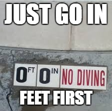 A little early contribution for sign week | JUST GO IN FEET FIRST | image tagged in diving,sign,sarcasm | made w/ Imgflip meme maker