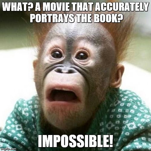 Shocked Monkey | WHAT? A MOVIE THAT ACCURATELY PORTRAYS THE BOOK? IMPOSSIBLE! | image tagged in shocked monkey | made w/ Imgflip meme maker