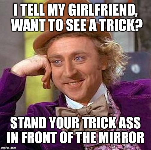 Creepy Condescending Wonka Meme | I TELL MY GIRLFRIEND, WANT TO SEE A TRICK? STAND YOUR TRICK ASS IN FRONT OF THE MIRROR | image tagged in memes,creepy condescending wonka | made w/ Imgflip meme maker