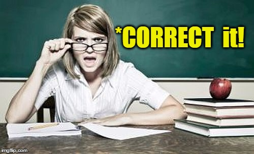 teacher | *CORRECT  it! | image tagged in teacher | made w/ Imgflip meme maker