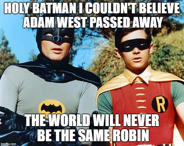 holy batman | HOLY BATMAN I COULDN'T BELIEVE ADAM WEST PASSED AWAY THE WORLD WILL NEVER BE THE SAME ROBIN | image tagged in holy batman | made w/ Imgflip meme maker