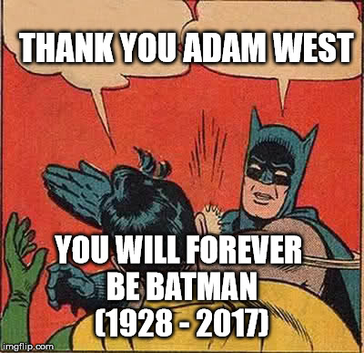Batman Slapping Robin Meme | THANK YOU ADAM WEST YOU WILL FOREVER BE BATMAN (1928 - 2017) | image tagged in memes,batman slapping robin | made w/ Imgflip meme maker