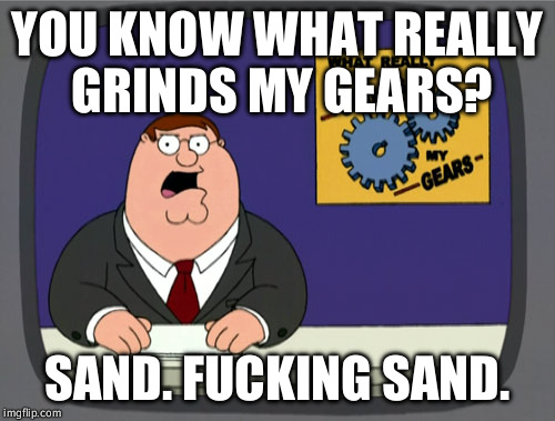 Peter Griffin News Meme | YOU KNOW WHAT REALLY GRINDS MY GEARS? SAND. F**KING SAND. | image tagged in memes,peter griffin news,AdviceAnimals | made w/ Imgflip meme maker