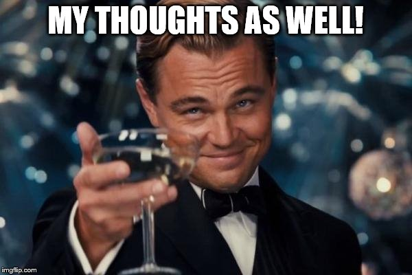 Leonardo Dicaprio Cheers Meme | MY THOUGHTS AS WELL! | image tagged in memes,leonardo dicaprio cheers | made w/ Imgflip meme maker