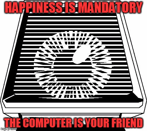 Paranoia | HAPPINESS IS MANDATORY THE COMPUTER IS YOUR FRIEND | image tagged in paranoia,memes,paranoia rpg,friend computer,happiness is mandatory | made w/ Imgflip meme maker