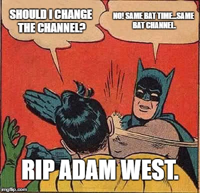 Batman Slapping Robin Meme | SHOULD I CHANGE THE CHANNEL? NO! SAME BAT TIME...SAME BAT CHANNEL. RIP ADAM WEST. | image tagged in memes,batman slapping robin | made w/ Imgflip meme maker