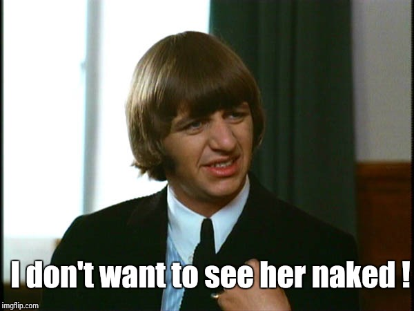 Ringo Starr | I don't want to see her naked ! | image tagged in ringo starr | made w/ Imgflip meme maker