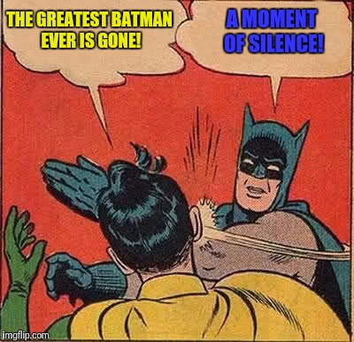 You can argue all you want about who played the greatest James Bond...the greatest Batman goes without saying! | THE GREATEST BATMAN EVER IS GONE! A MOMENT OF SILENCE! | image tagged in memes,batman slapping robin,adam west,greatest | made w/ Imgflip meme maker
