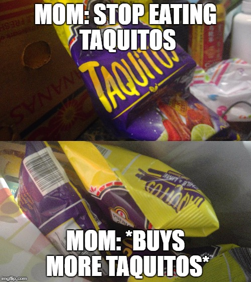 MOM: STOP EATING TAQUITOS MOM: *BUYS MORE TAQUITOS* | image tagged in funny,funny memes | made w/ Imgflip meme maker