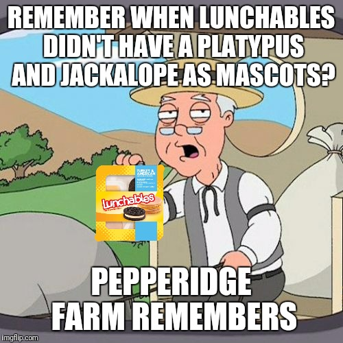 Pepperidge Farm Remembers Meme | REMEMBER WHEN LUNCHABLES DIDN'T HAVE A PLATYPUS AND JACKALOPE AS MASCOTS? PEPPERIDGE FARM REMEMBERS | image tagged in memes,pepperidge farm remembers | made w/ Imgflip meme maker