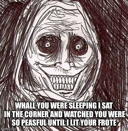 Unwanted House Guest |  WHALL YOU WERE SLEEPING I SAT IN THE CORNER AND WATCHED YOU WERE SO PEASFUL UNTIL I LIT YOUR FROTE | image tagged in memes,unwanted house guest | made w/ Imgflip meme maker