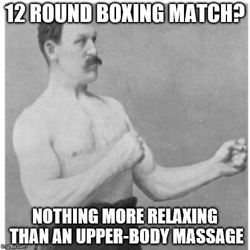 boxing....relaxing | 12 ROUND BOXING MATCH? NOTHING MORE RELAXING THAN AN UPPER-BODY MASSAGE | image tagged in memes,overly manly man | made w/ Imgflip meme maker