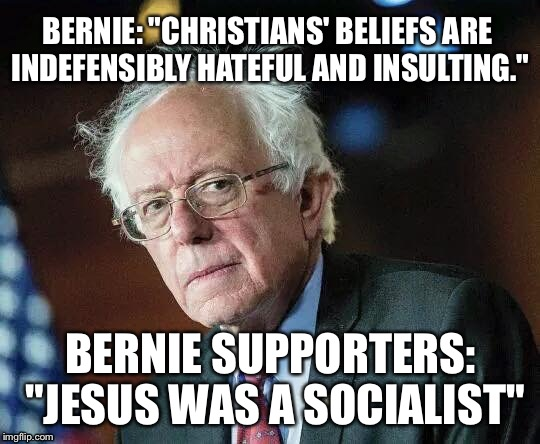 "That Moment When Bernie | BERNIE: ""CHRISTIANS' BELIEFS ARE INDEFENSIBLY HATEFUL AND INSULTING."" BERNIE SUPPORTERS: ""JESUS WAS A SOCIALIST"" 