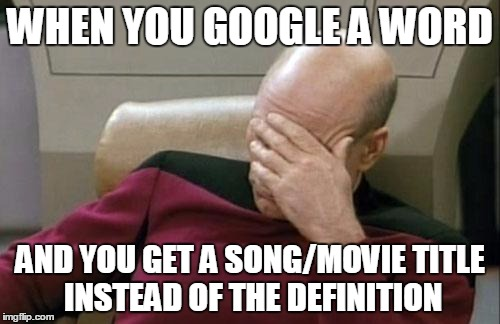 Captain Picard Facepalm Meme |  WHEN YOU GOOGLE A WORD; AND YOU GET A SONG/MOVIE TITLE INSTEAD OF THE DEFINITION | image tagged in memes,captain picard facepalm | made w/ Imgflip meme maker